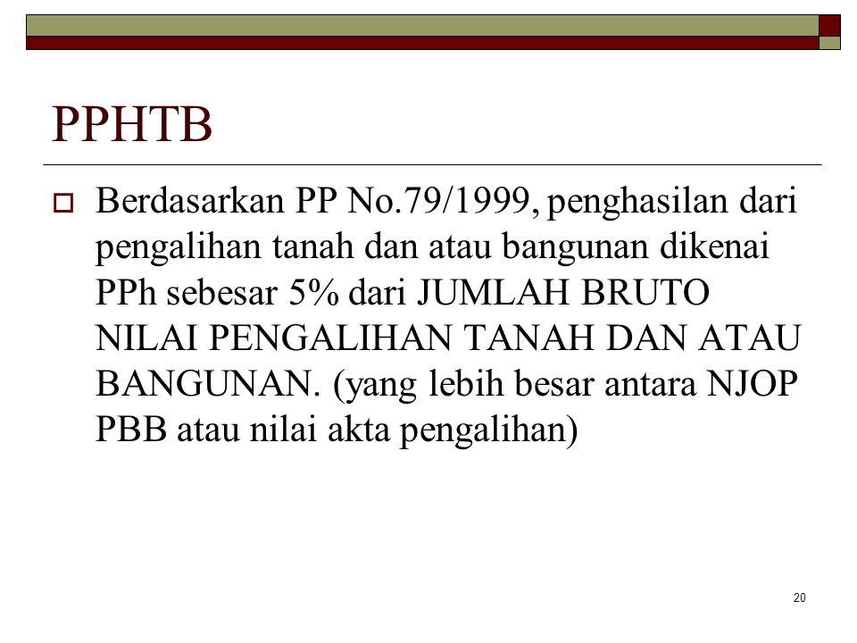 20 PPHTB  Berdasarkan PP No.79/1999, penghasilan dari pengalihan tanah dan atau bangunan dikenai PPh sebesar 5% dari JUMLAH BRUTO NILAI PENGALIHAN TA