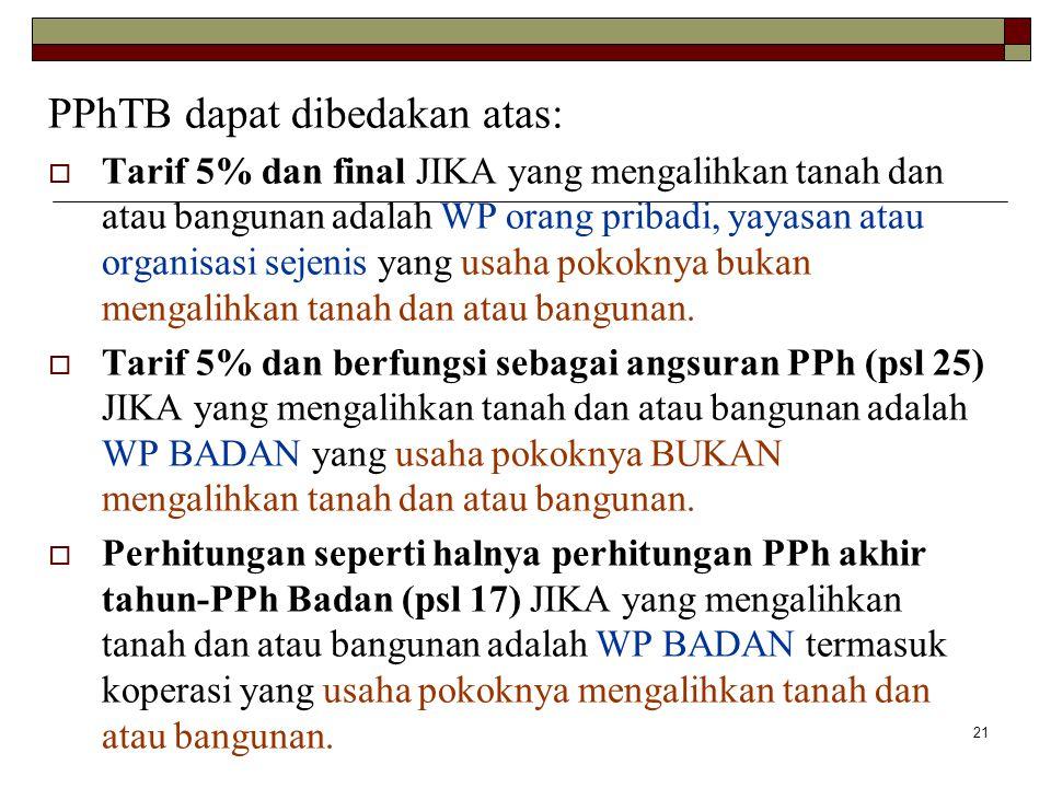 21 PPhTB dapat dibedakan atas:  Tarif 5% dan final JIKA yang mengalihkan tanah dan atau bangunan adalah WP orang pribadi, yayasan atau organisasi sej