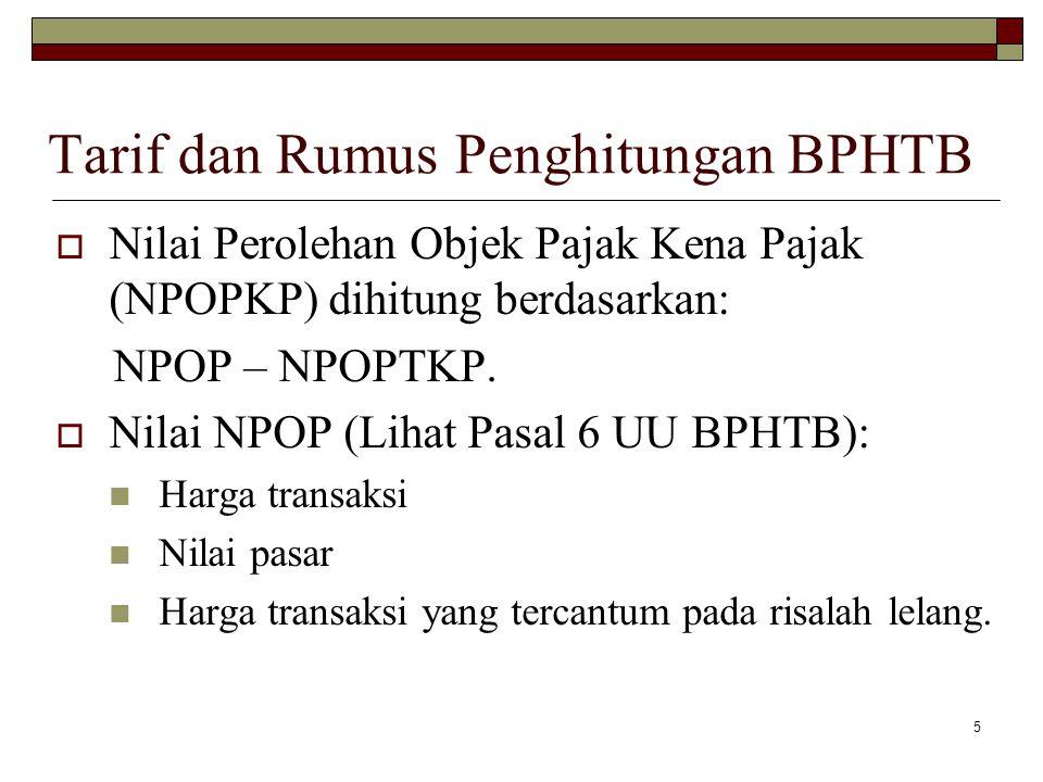 5 Tarif dan Rumus Penghitungan BPHTB  Nilai Perolehan Objek Pajak Kena Pajak (NPOPKP) dihitung berdasarkan: NPOP – NPOPTKP.  Nilai NPOP (Lihat Pasal