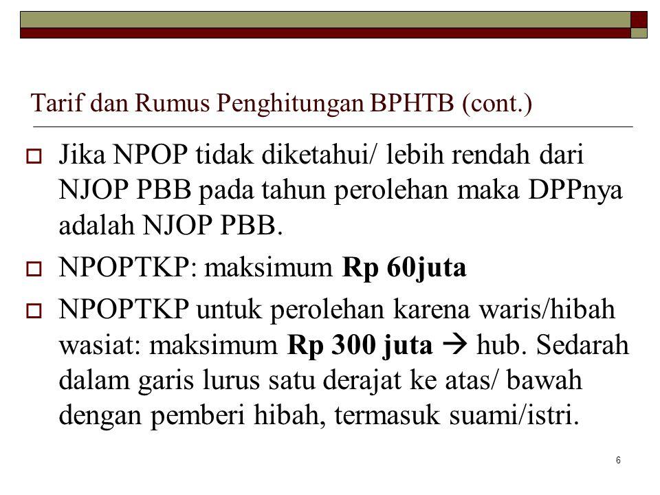 6 Tarif dan Rumus Penghitungan BPHTB (cont.)  Jika NPOP tidak diketahui/ lebih rendah dari NJOP PBB pada tahun perolehan maka DPPnya adalah NJOP PBB.