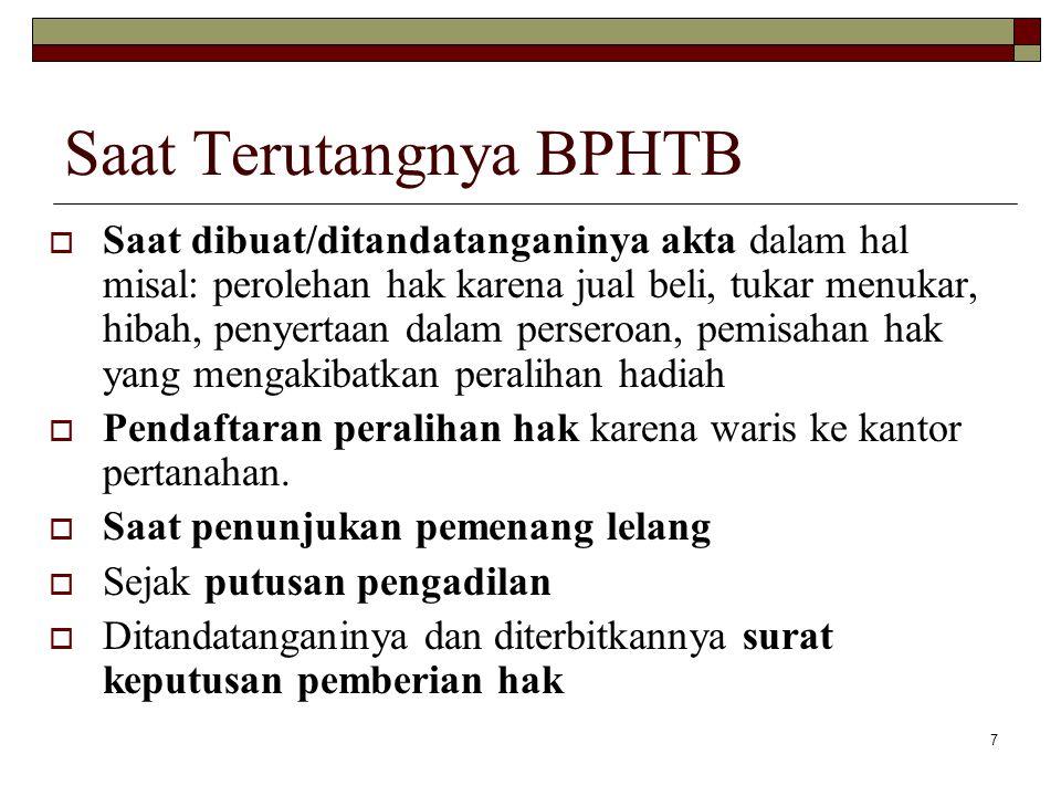 7 Saat Terutangnya BPHTB  Saat dibuat/ditandatanganinya akta dalam hal misal: perolehan hak karena jual beli, tukar menukar, hibah, penyertaan dalam