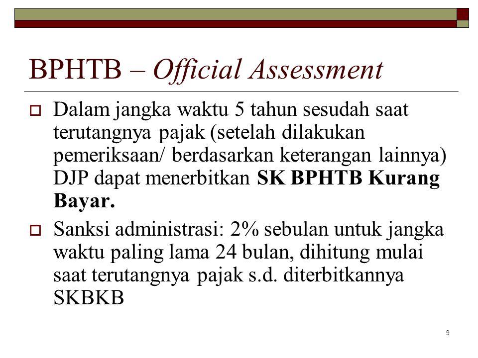 9 BPHTB – Official Assessment  Dalam jangka waktu 5 tahun sesudah saat terutangnya pajak (setelah dilakukan pemeriksaan/ berdasarkan keterangan lainn