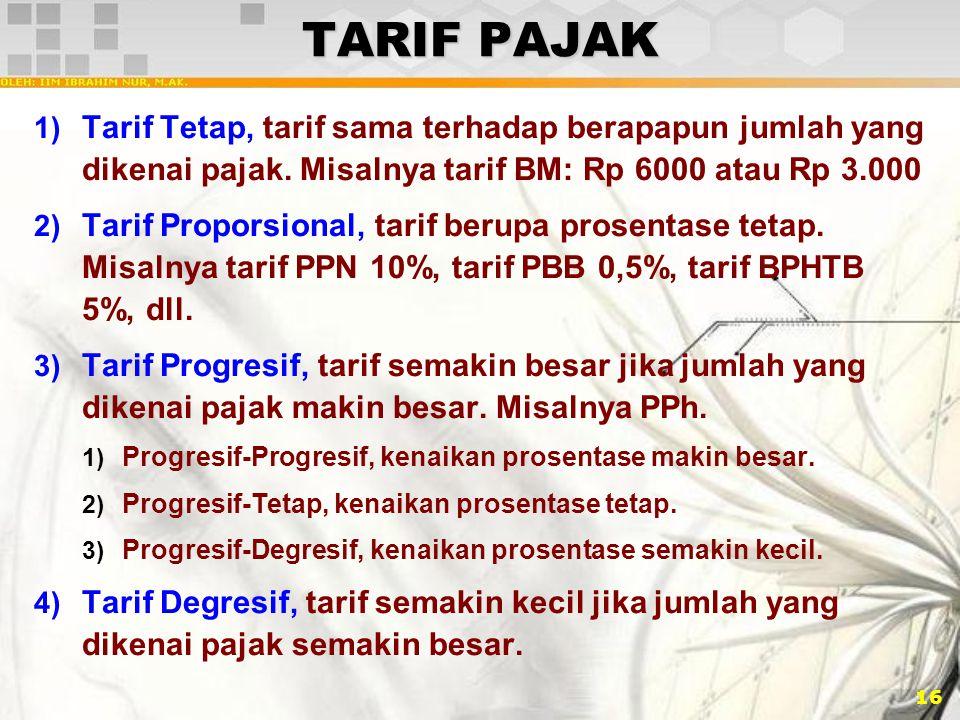 16 TARIF PAJAK 1) Tarif Tetap, tarif sama terhadap berapapun jumlah yang dikenai pajak. Misalnya tarif BM: Rp 6000 atau Rp 3.000 2) Tarif Proporsional