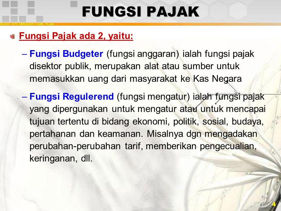 4 FUNGSI PAJAK Fungsi Pajak ada 2, yaitu: –Fungsi Budgeter (fungsi anggaran) ialah fungsi pajak disektor publik, merupakan alat atau sumber untuk mema