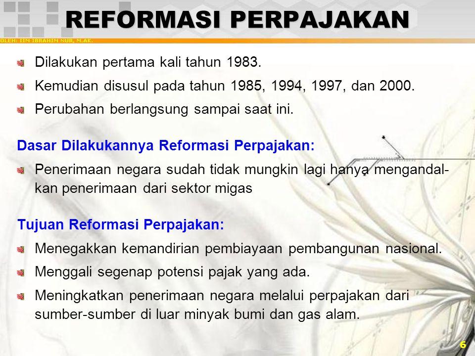 6 REFORMASI PERPAJAKAN Dilakukan pertama kali tahun 1983. Kemudian disusul pada tahun 1985, 1994, 1997, dan 2000. Perubahan berlangsung sampai saat in