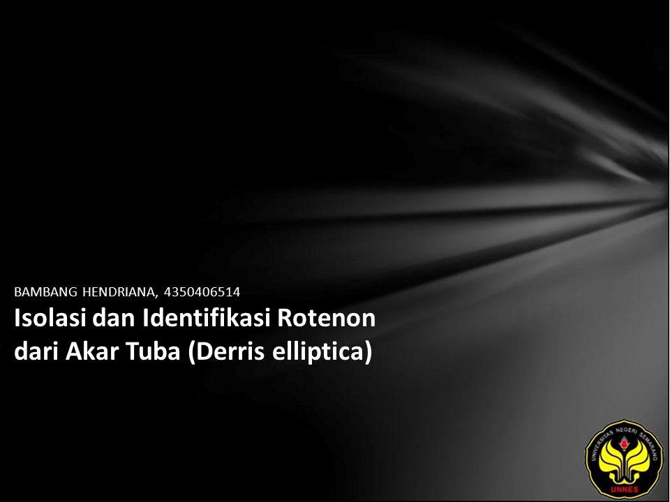 BAMBANG HENDRIANA, 4350406514 Isolasi dan Identifikasi Rotenon dari Akar Tuba (Derris elliptica)