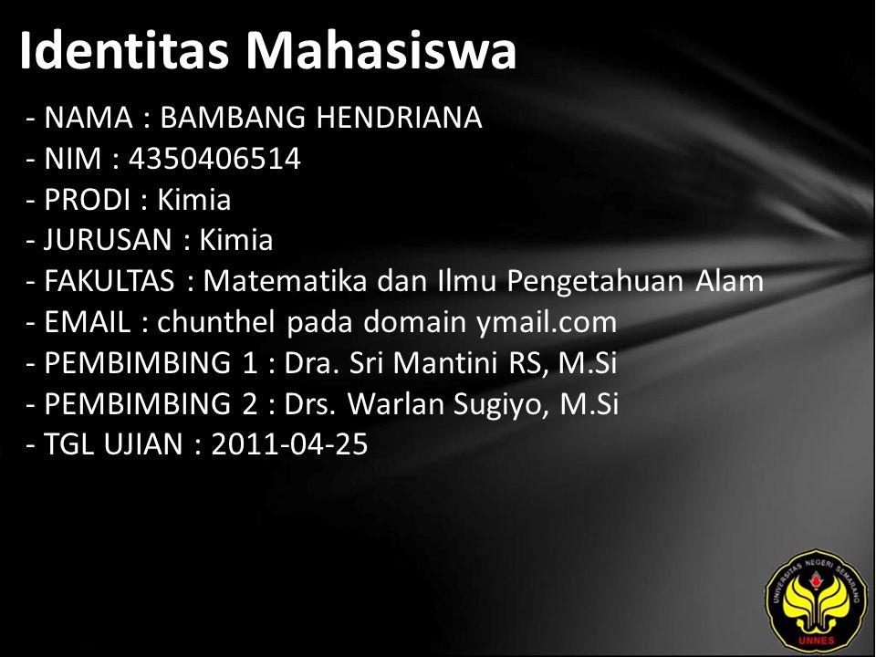 Identitas Mahasiswa - NAMA : BAMBANG HENDRIANA - NIM : 4350406514 - PRODI : Kimia - JURUSAN : Kimia - FAKULTAS : Matematika dan Ilmu Pengetahuan Alam - EMAIL : chunthel pada domain ymail.com - PEMBIMBING 1 : Dra.