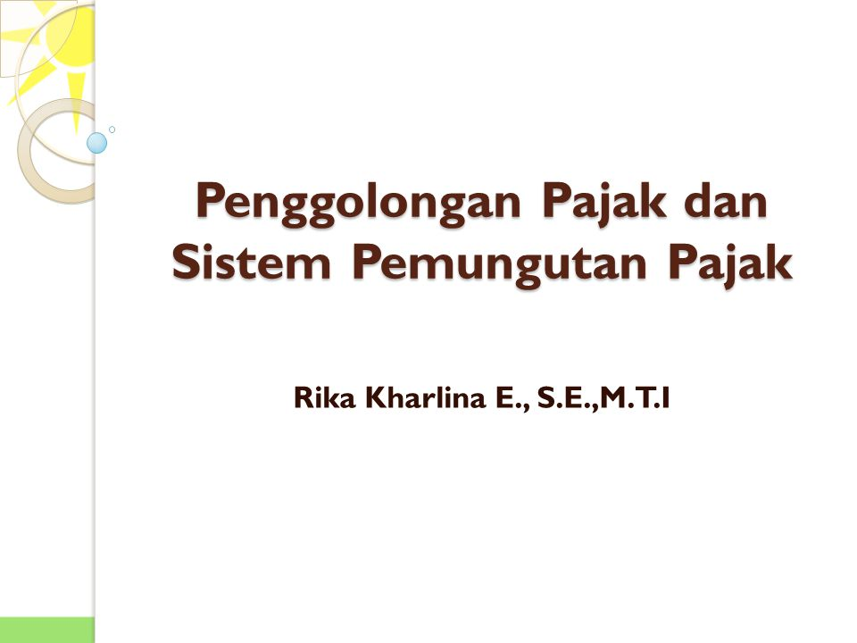 Penggolongan Pajak dan Sistem Pemungutan Pajak Rika Kharlina E., S.E.,M.T.I
