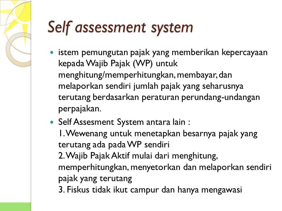 Self assessment system istem pemungutan pajak yang memberikan kepercayaan kepada Wajib Pajak (WP) untuk menghitung/memperhitungkan, membayar, dan melaporkan sendiri jumlah pajak yang seharusnya terutang berdasarkan peraturan perundang-undangan perpajakan.