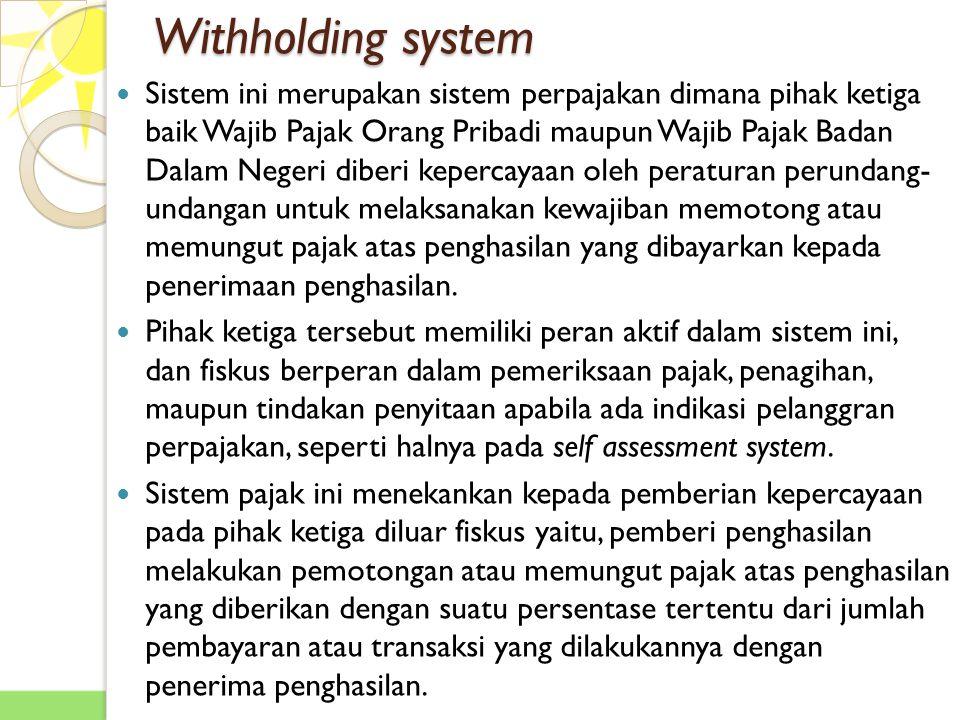 Withholding system Sistem ini merupakan sistem perpajakan dimana pihak ketiga baik Wajib Pajak Orang Pribadi maupun Wajib Pajak Badan Dalam Negeri diberi kepercayaan oleh peraturan perundang- undangan untuk melaksanakan kewajiban memotong atau memungut pajak atas penghasilan yang dibayarkan kepada penerimaan penghasilan.