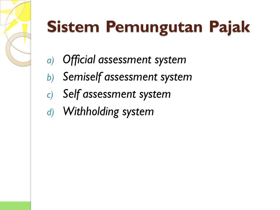 Sistem Pemungutan Pajak a) Official assessment system b) Semiself assessment system c) Self assessment system d) Withholding system