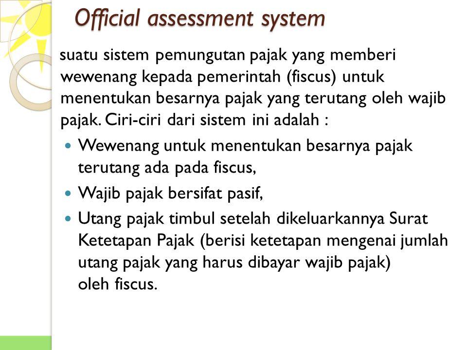 Official assessment system suatu sistem pemungutan pajak yang memberi wewenang kepada pemerintah (fiscus) untuk menentukan besarnya pajak yang terutang oleh wajib pajak.