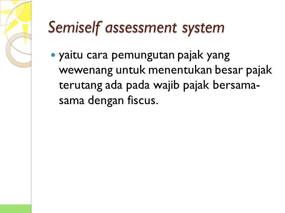 Semiself assessment system yaitu cara pemungutan pajak yang wewenang untuk menentukan besar pajak terutang ada pada wajib pajak bersama- sama dengan fiscus.
