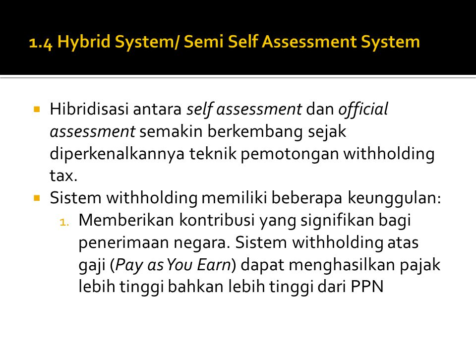  Hibridisasi antara self assessment dan official assessment semakin berkembang sejak diperkenalkannya teknik pemotongan withholding tax.  Sistem wit