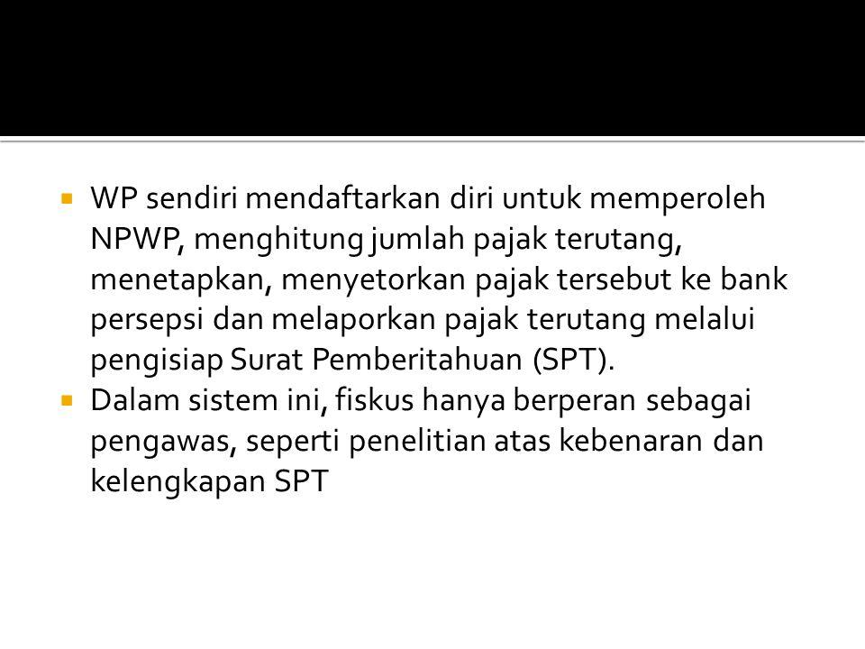  WP sendiri mendaftarkan diri untuk memperoleh NPWP, menghitung jumlah pajak terutang, menetapkan, menyetorkan pajak tersebut ke bank persepsi dan me