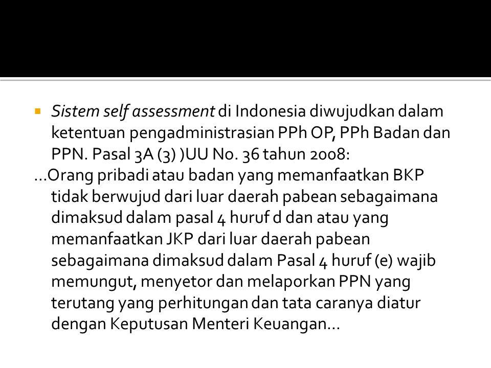  Sistem self assessment di Indonesia diwujudkan dalam ketentuan pengadministrasian PPh OP, PPh Badan dan PPN. Pasal 3A (3) )UU No. 36 tahun 2008:...O