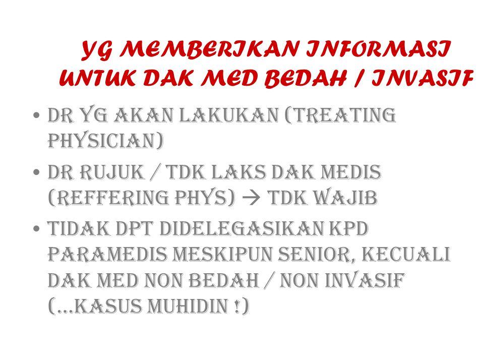 YG MEMBERIKAN INFORMASI UNTUK DAK MED BEDAH / INVASIF DR YG AKAN LAKUKAN (TREATING PHYSICIAN) DR RUJUK / TDK LAKS DAK MEDIS (REFFERING PHYS)  TDK WAJIB TIDAK DPT DIDELEGASIKAN KPD PARAMEDIS MESKIPUN SENIOR, KECUALI DAK MED NON BEDAH / NON INVASIF (…KASUS MUHIDIN !)