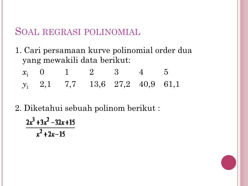 S OAL REGRASI POLINOMIAL 1. Cari persamaan kurve polinomial order dua yang mewakili data berikut: x i 012345 y i 2,17,713,627,240,961,1 2. Diketahui s