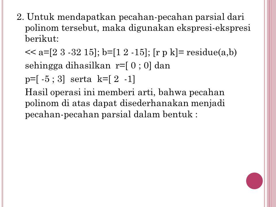 2. Untuk mendapatkan pecahan-pecahan parsial dari polinom tersebut, maka digunakan ekspresi-ekspresi berikut: << a=[2 3 -32 15]; b=[1 2 -15]; [r p k]=