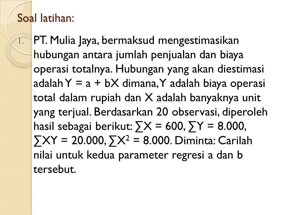 Soal latihan: 1. PT. Mulia Jaya, bermaksud mengestimasikan hubungan antara jumlah penjualan dan biaya operasi totalnya. Hubungan yang akan diestimasi
