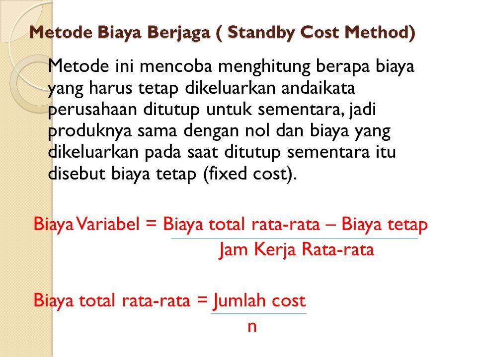 Metode Biaya Berjaga ( Standby Cost Method) Metode ini mencoba menghitung berapa biaya yang harus tetap dikeluarkan andaikata perusahaan ditutup untuk sementara, jadi produknya sama dengan nol dan biaya yang dikeluarkan pada saat ditutup sementara itu disebut biaya tetap (fixed cost).