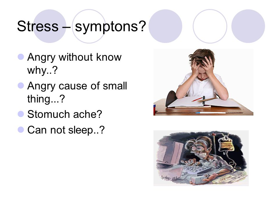 Stress – symptons? Angry without know why..? Angry cause of small thing...? Stomuch ache? Can not sleep..?
