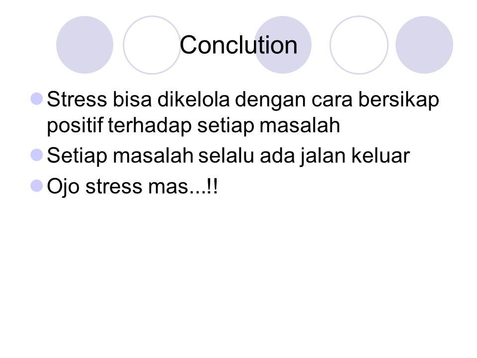 Conclution Stress bisa dikelola dengan cara bersikap positif terhadap setiap masalah Setiap masalah selalu ada jalan keluar Ojo stress mas...!!
