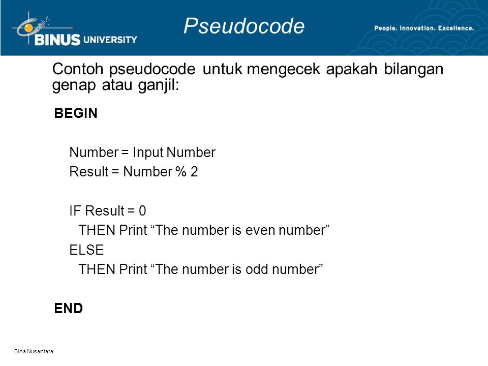 "Bina Nusantara Pseudocode BEGIN Number = Input Number Result = Number % 2 IF Result = 0 THEN Print ""The number is even number"" ELSE THEN Print ""The nu"