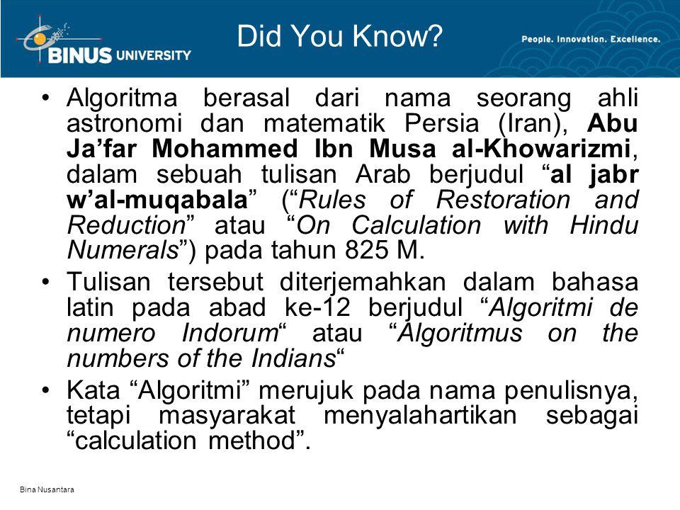 Bina Nusantara Did You Know? Algoritma berasal dari nama seorang ahli astronomi dan matematik Persia (Iran), Abu Ja'far Mohammed Ibn Musa al-Khowarizm