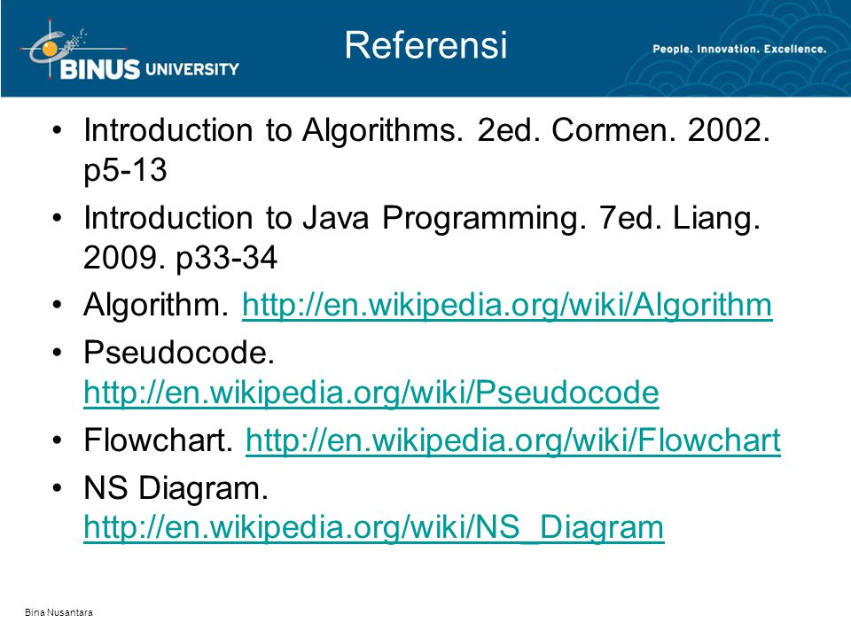 Bina Nusantara Referensi Introduction to Algorithms. 2ed. Cormen. 2002. p5-13 Introduction to Java Programming. 7ed. Liang. 2009. p33-34 Algorithm. ht