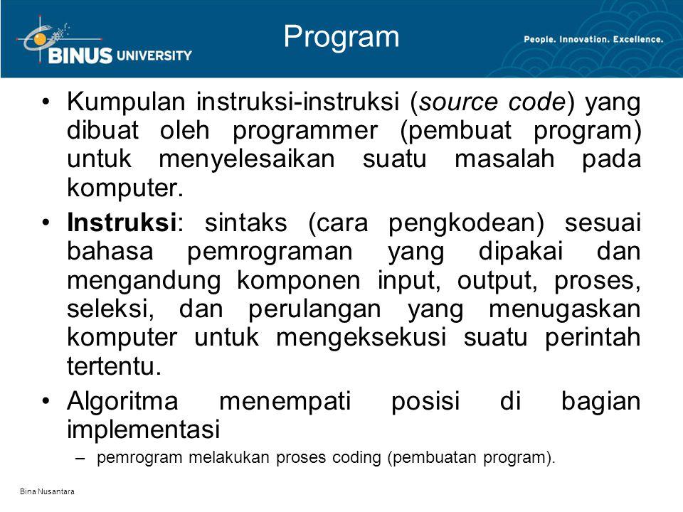 Bina Nusantara Program Kumpulan instruksi-instruksi (source code) yang dibuat oleh programmer (pembuat program) untuk menyelesaikan suatu masalah pada