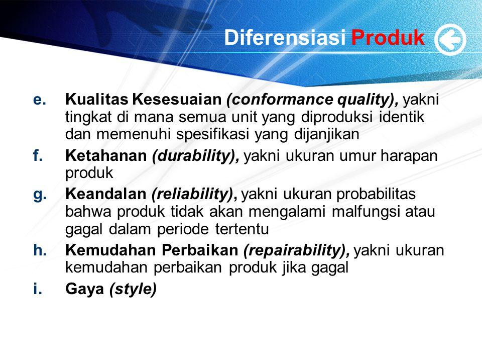 Diferensiasi Produk e.Kualitas Kesesuaian (conformance quality), yakni tingkat di mana semua unit yang diproduksi identik dan memenuhi spesifikasi yang dijanjikan f.Ketahanan (durability), yakni ukuran umur harapan produk g.Keandalan (reliability), yakni ukuran probabilitas bahwa produk tidak akan mengalami malfungsi atau gagal dalam periode tertentu h.Kemudahan Perbaikan (repairability), yakni ukuran kemudahan perbaikan produk jika gagal i.Gaya (style)