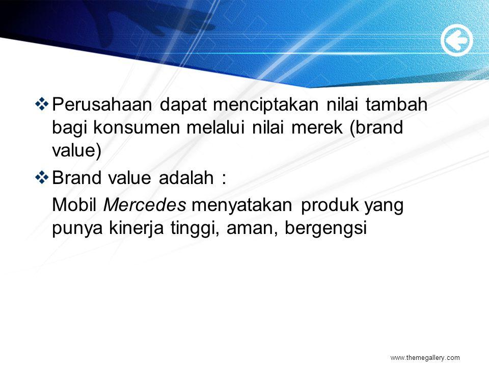  Perusahaan dapat menciptakan nilai tambah bagi konsumen melalui nilai merek (brand value)  Brand value adalah : Mobil Mercedes menyatakan produk yang punya kinerja tinggi, aman, bergengsi www.themegallery.com