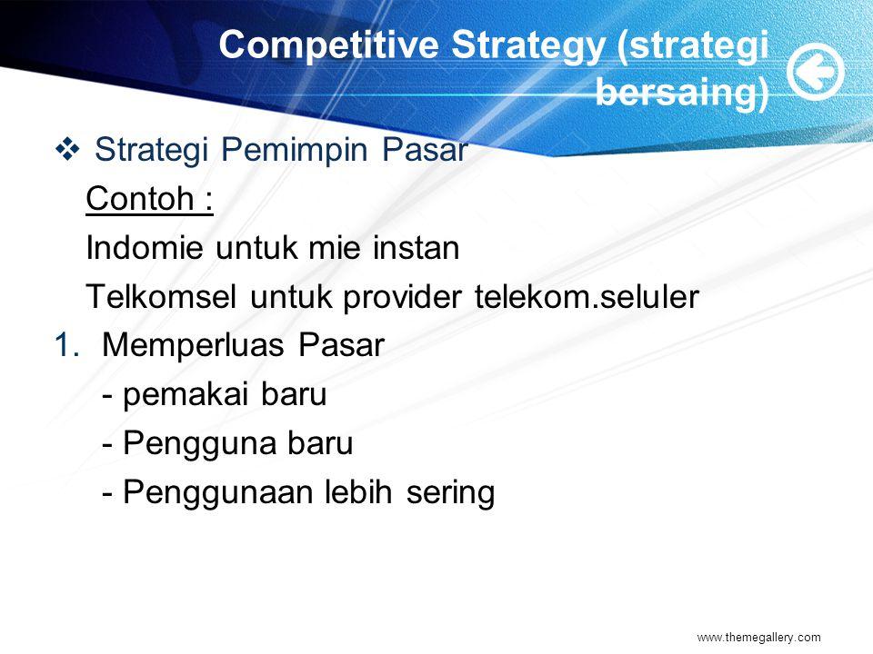 Competitive Strategy (strategi bersaing)  Strategi Pemimpin Pasar Contoh : Indomie untuk mie instan Telkomsel untuk provider telekom.seluler 1.Memperluas Pasar - pemakai baru - Pengguna baru - Penggunaan lebih sering www.themegallery.com