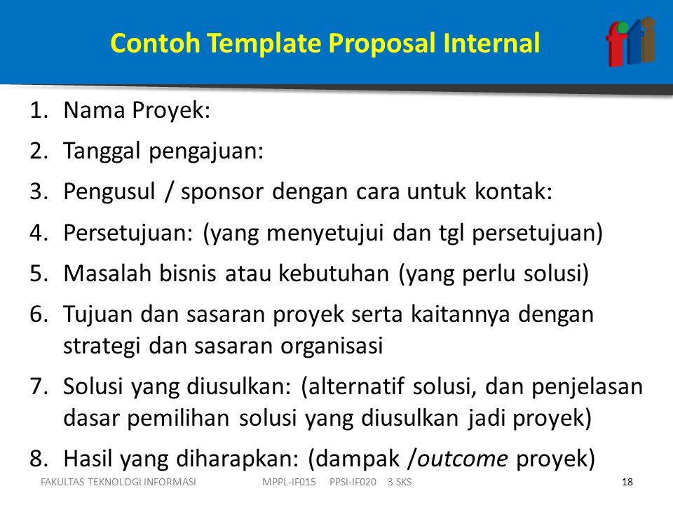 Contoh Template Proposal Internal 1.Nama Proyek: 2.Tanggal pengajuan: 3.Pengusul / sponsor dengan cara untuk kontak: 4.Persetujuan: (yang menyetujui dan tgl persetujuan) 5.Masalah bisnis atau kebutuhan (yang perlu solusi) 6.Tujuan dan sasaran proyek serta kaitannya dengan strategi dan sasaran organisasi 7.Solusi yang diusulkan: (alternatif solusi, dan penjelasan dasar pemilihan solusi yang diusulkan jadi proyek) 8.Hasil yang diharapkan: (dampak /outcome proyek) FAKULTAS TEKNOLOGI INFORMASI18MPPL-IF015 PPSI-IF020 3 SKS
