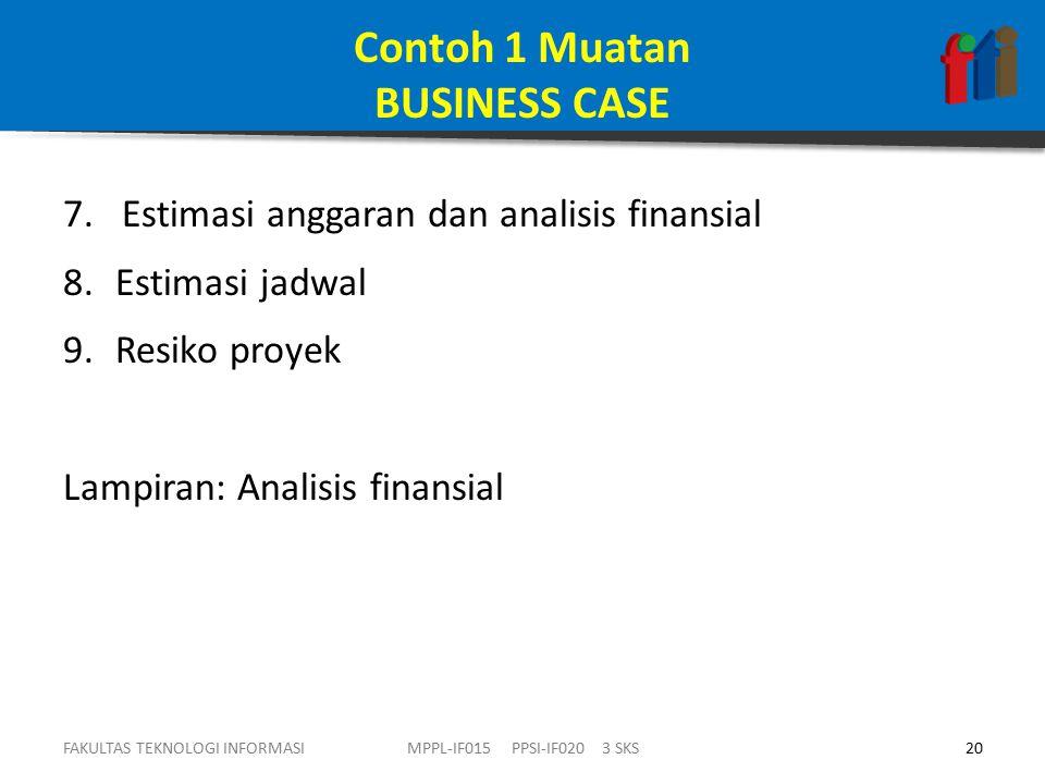 Contoh 1 Muatan BUSINESS CASE 7.Estimasi anggaran dan analisis finansial 8.Estimasi jadwal 9.Resiko proyek Lampiran: Analisis finansial FAKULTAS TEKNOLOGI INFORMASI20MPPL-IF015 PPSI-IF020 3 SKS