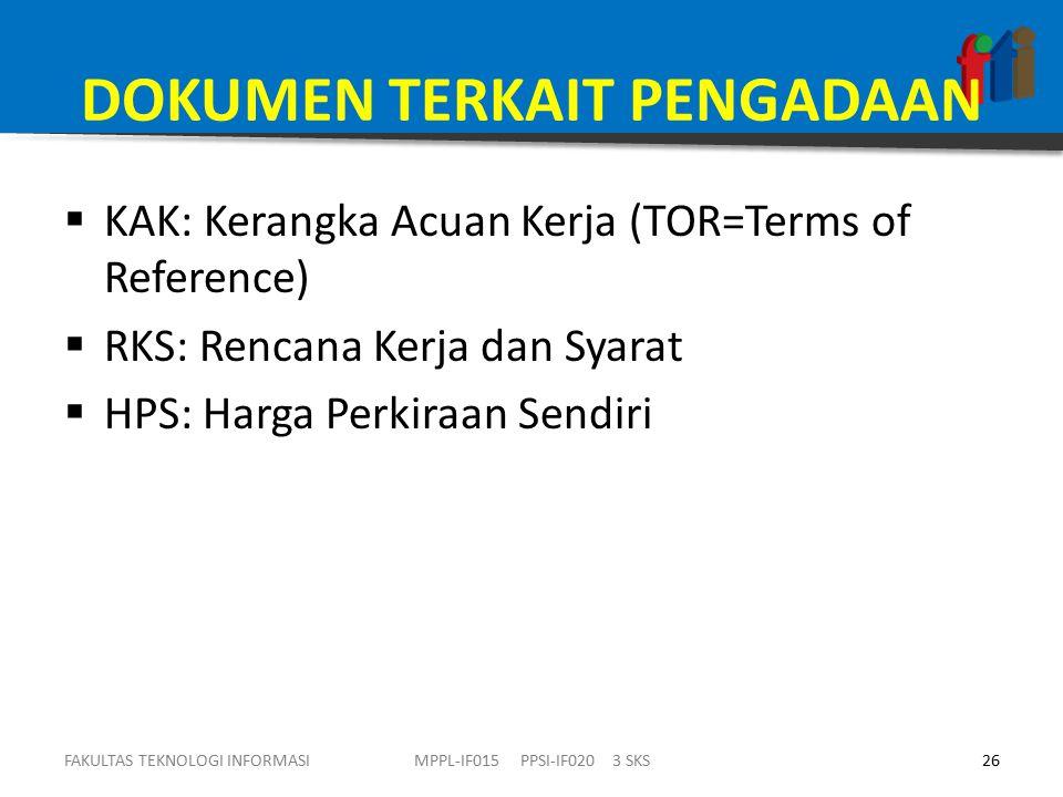 DOKUMEN TERKAIT PENGADAAN  KAK: Kerangka Acuan Kerja (TOR=Terms of Reference)  RKS: Rencana Kerja dan Syarat  HPS: Harga Perkiraan Sendiri FAKULTAS TEKNOLOGI INFORMASI26MPPL-IF015 PPSI-IF020 3 SKS