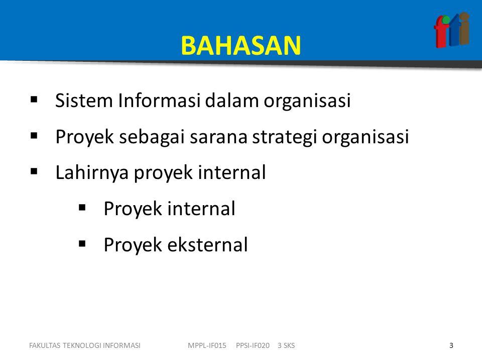 BAHASAN  Sistem Informasi dalam organisasi  Proyek sebagai sarana strategi organisasi  Lahirnya proyek internal  Proyek internal  Proyek eksternal FAKULTAS TEKNOLOGI INFORMASI3MPPL-IF015 PPSI-IF020 3 SKS