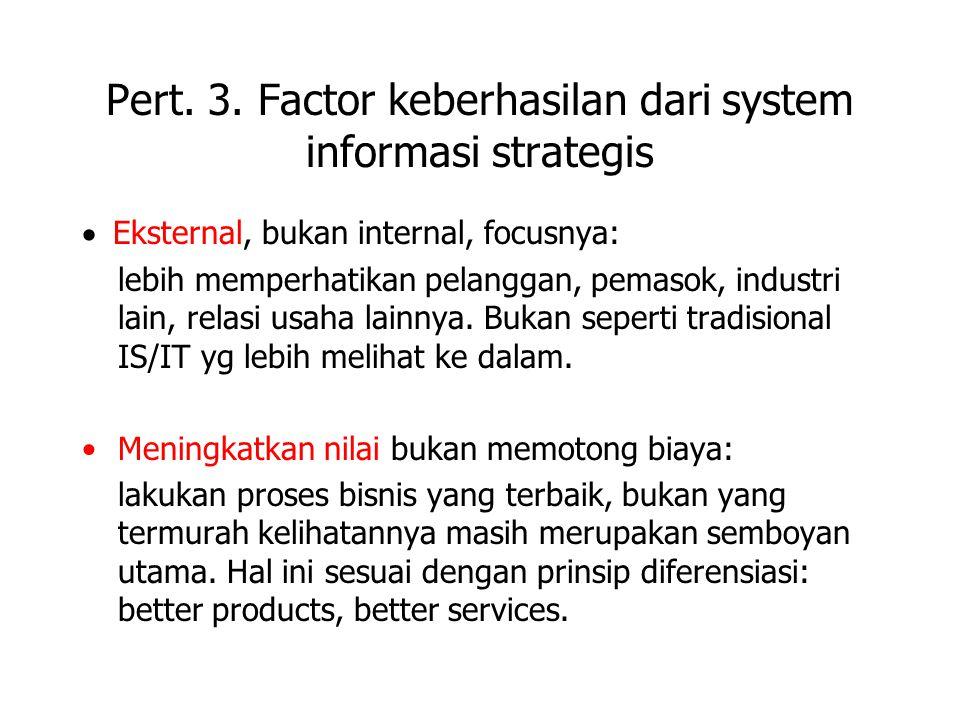 Pert. 3. Factor keberhasilan dari system informasi strategis  Eksternal, bukan internal, focusnya: lebih memperhatikan pelanggan, pemasok, industri l