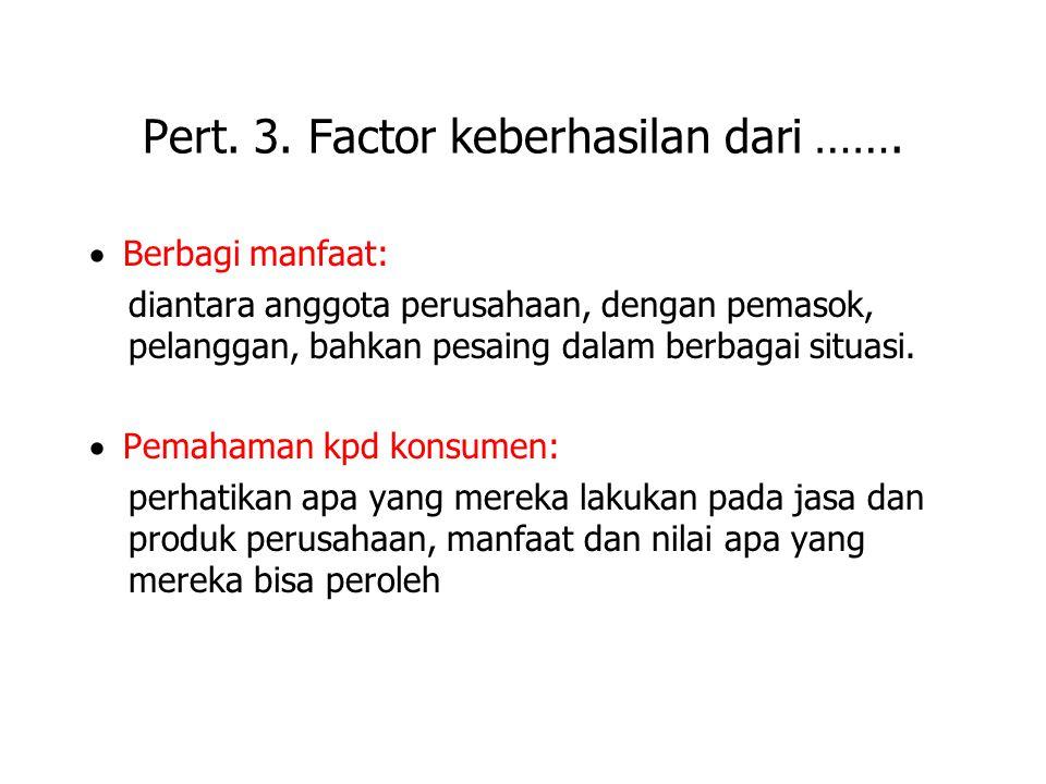 Pert. 3. Factor keberhasilan dari …….  Berbagi manfaat: diantara anggota perusahaan, dengan pemasok, pelanggan, bahkan pesaing dalam berbagai situasi