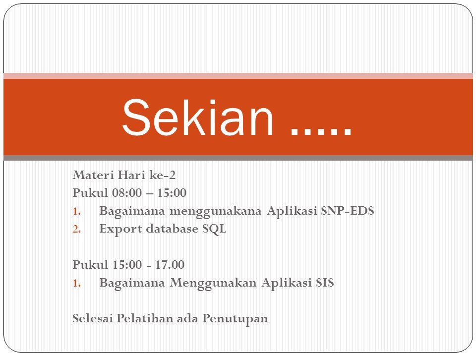 Materi Hari ke-2 Pukul 08:00 – 15:00 1. Bagaimana menggunakana Aplikasi SNP-EDS 2. Export database SQL Pukul 15:00 - 17.00 1. Bagaimana Menggunakan Ap