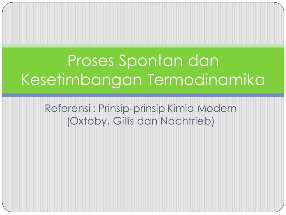 Referensi : Prinsip-prinsip Kimia Modern (Oxtoby, Gillis dan Nachtrieb) Proses Spontan dan Kesetimbangan Termodinamika