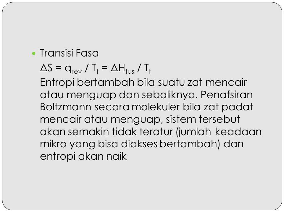Transisi Fasa ΔS = q rev / T f = ΔH fus / T f Entropi bertambah bila suatu zat mencair atau menguap dan sebaliknya. Penafsiran Boltzmann secara moleku