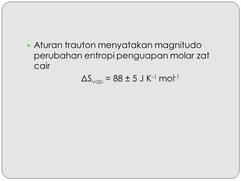 Aturan trauton menyatakan magnitudo perubahan entropi penguapan molar zat cair ΔS vap = 88 ± 5 J K -1 mol -1