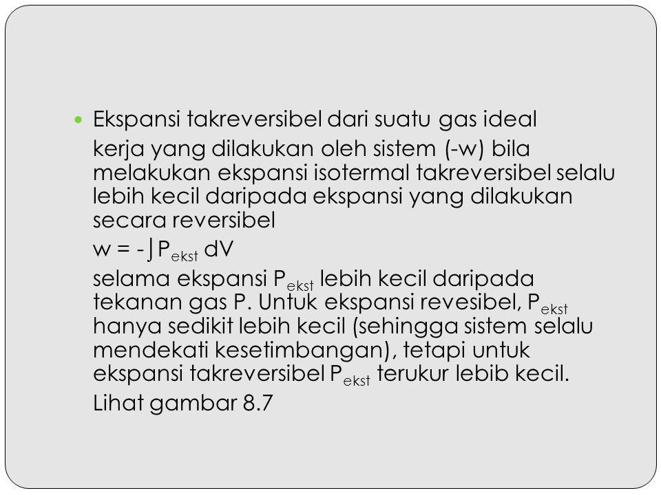 Ekspansi takreversibel dari suatu gas ideal kerja yang dilakukan oleh sistem (-w) bila melakukan ekspansi isotermal takreversibel selalu lebih kecil d