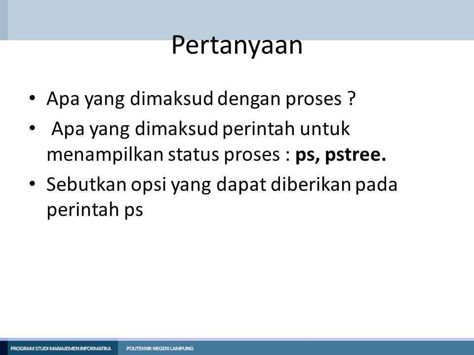 Pertanyaan Apa yang dimaksud dengan proses ? Apa yang dimaksud perintah untuk menampilkan status proses : ps, pstree. Sebutkan opsi yang dapat diberik