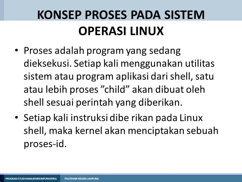 KONSEP PROSES PADA SISTEM OPERASI LINUX Proses adalah program yang sedang dieksekusi. Setiap kali menggunakan utilitas sistem atau program aplikasi da