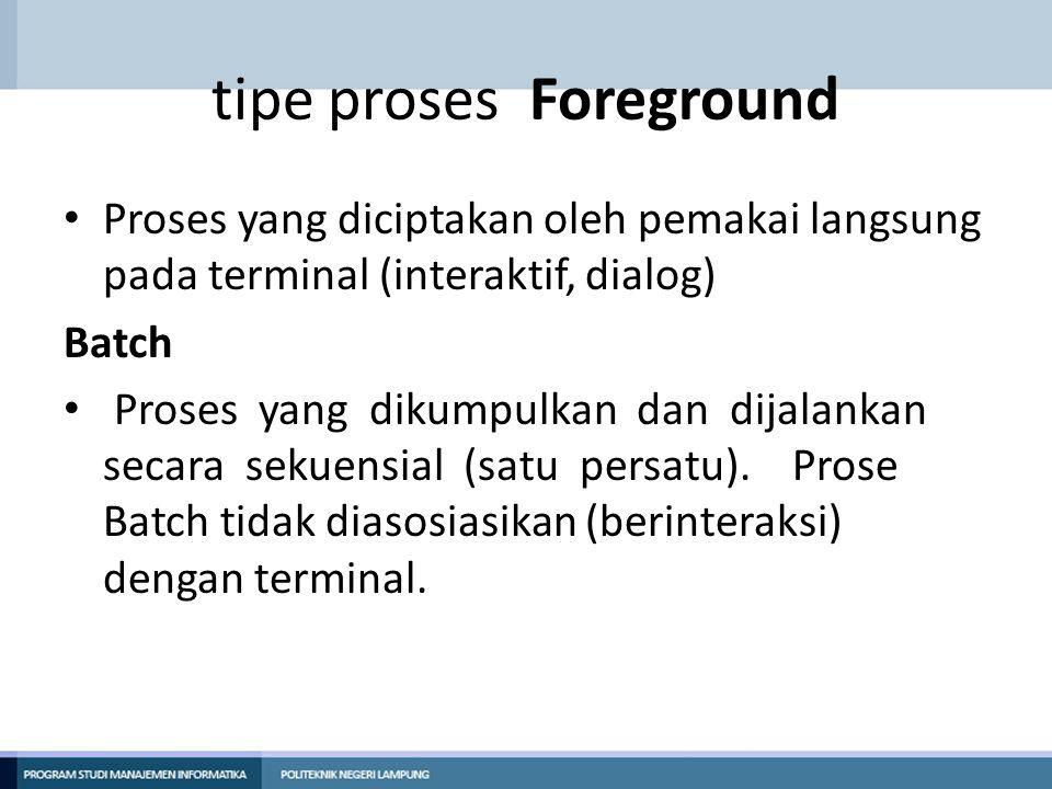 tipe proses Foreground Proses yang diciptakan oleh pemakai langsung pada terminal (interaktif, dialog) Batch Proses yang dikumpulkan dan dijalankan se