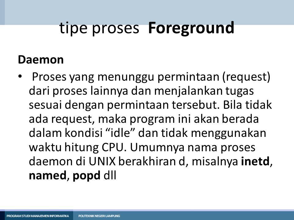 tipe proses Foreground Daemon Proses yang menunggu permintaan (request) dari proses lainnya dan menjalankan tugas sesuai dengan permintaan tersebut. B