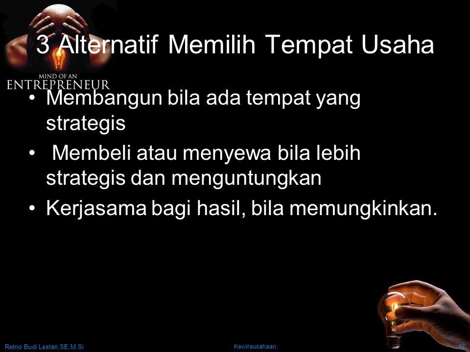 Retno Budi Lestari,SE,M.Si Kewirausahaan12 3 Alternatif Memilih Tempat Usaha Membangun bila ada tempat yang strategis Membeli atau menyewa bila lebih strategis dan menguntungkan Kerjasama bagi hasil, bila memungkinkan.
